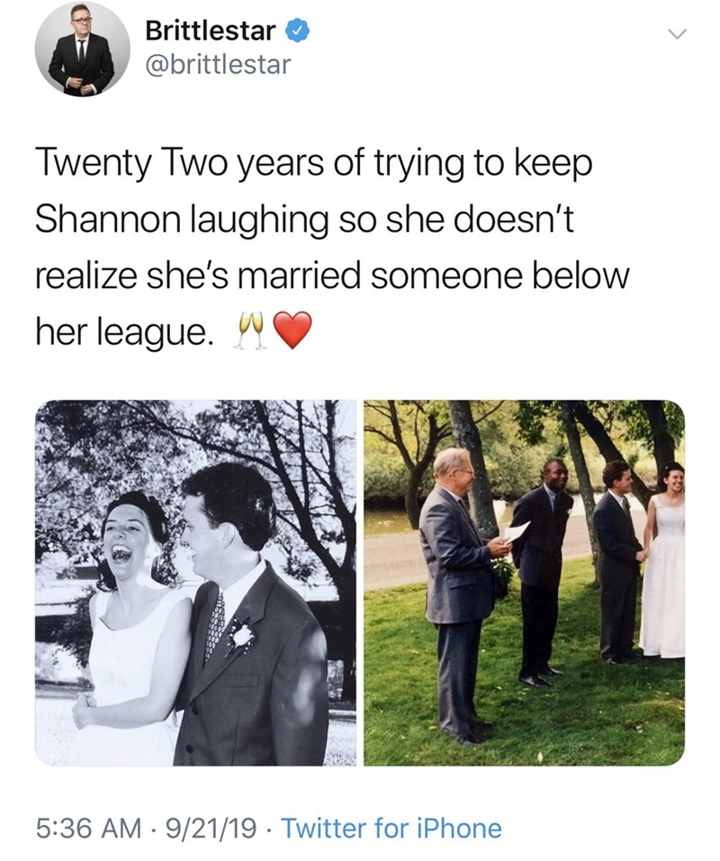 Photograph - Brittlestar @brittlestar Twenty Two years of trying to keep Shannon laughing so she doesn't realize she's married someone below her league. 5:36 AM 9/21/19 Twitter for iPhone