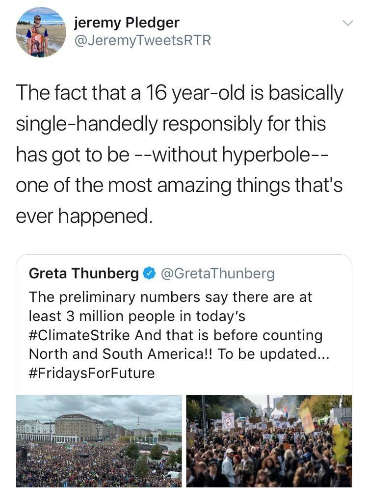 Text - jeremy Pledger @JeremyTweetsRTR The fact that a 16 year-old is basically single-handedly responsibly for this has got to be --without hyperbole-- one of the most amazing things that's ever happened. Greta Thunberg@GretaThunberg The preliminary numbers say there are at least 3 million people in today's #ClimateStrike And that is before counting North and South America!! To be updated... #FridaysForFuture