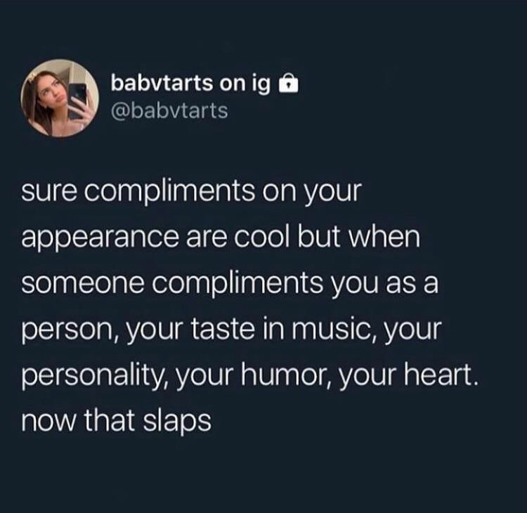 Text - babvtarts on ig @babvtarts sure compliments on your appearance are cool but when someone compliments you as a person, your taste in music, your personality, your humor, your heart. now that slaps