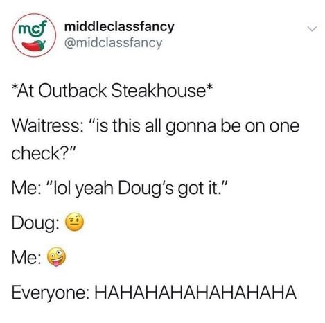 """Text - mef middleclassfancy @midclassfancy *At Outback Steakhouse* Waitress: """"is this all gonna be on one check?"""" Me: """"lol yeah Doug's got it."""" Doug: Me: Everyone: HAHАНАНАНАНАНАНА"""