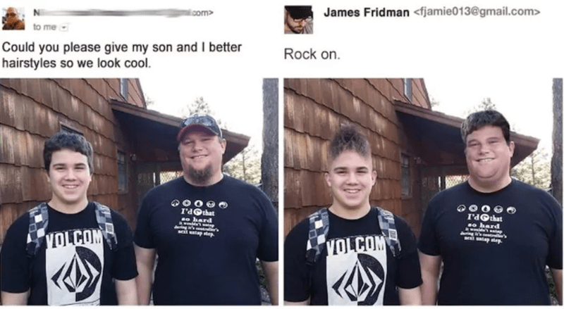 Team - James Fridman <fjamie013@gmail.com> com to me Could you please give my son and I better hairstyles so we look cool. Rock on. r'dGthat o hard r'aGthat o hard ng in's s satap se g 's tr tap tep VOLCOM VOLCOM