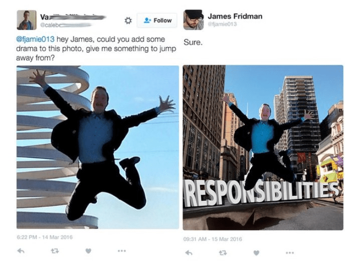 Text - Va James Fridman efjamie013 Follow @caleb @fjamie013 hey James, could you add some drama to this photo, give me something to jump Sure. away from? RESPONSIBILITIES 6:22 PM-14 Mar 2016 09:31 AM-15 Mar 2016 t3