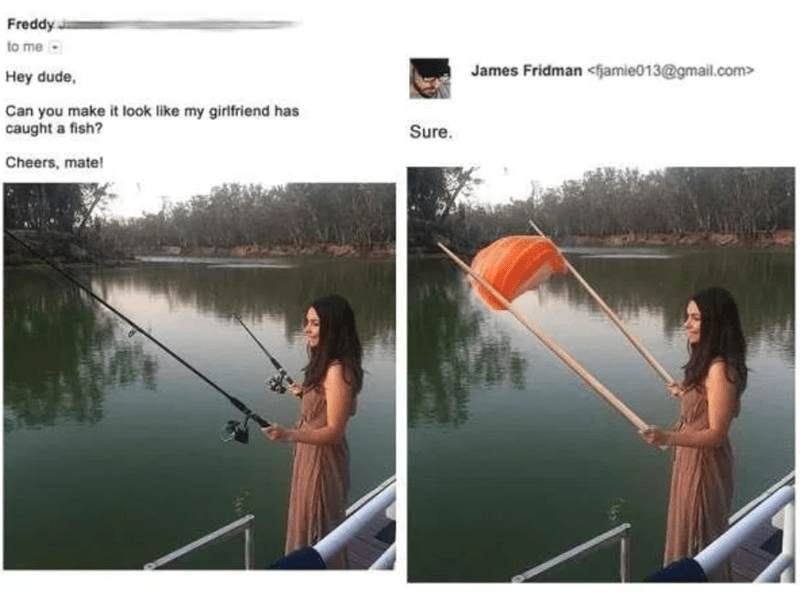 Angling - Freddy to me James Fridman <fjamie013@gmail.com> Hey dude, Can you make it look like my girlfriend has caught a fish? Sure. Cheers, mate!