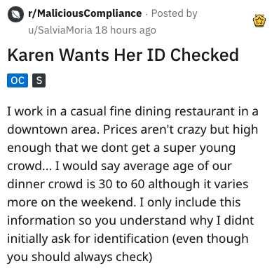 Text - r/MaliciousCompliance Posted by u/SalviaMoria 18 hours ago Karen Wants Her ID Checked oc[S] I work in a casual fine dining restaurant in a downtown area. Prices aren't crazy but high enough that we dont get a super young crowd... I would say average age of our dinner crowd is 30 to 60 although it varies more on the weekend. I only include this information so you understand why I didnt initially ask for identification (even though you should always check)