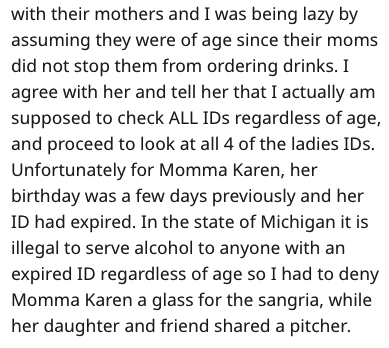 Text - with their mothers and I was being lazy by assuming they were of age since their moms did not stop them from ordering drinks. I agree with her and tell her that I actually am supposed to check ALL IDs regardless of age, and proceed to look at all 4 of the ladies IDs. Unfortunately for Momma Karen, her birthday was a few days previously and her ID had expired. In the state of Michigan it is illegal to serve alcohol to anyone with an expired ID regardless of age so I had to deny Momma Karen