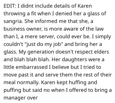 "Text - EDIT: I didnt include details of Karen throwing a fit when I denied her a glass of sangria. She informed me that she, a business owner, is more aware of the law than I, a mere server, could ever be. I simply couldn't ""just do my job"" and bring her a glass. My generation doesn't respect elders and blah blah blah. Her daughters were a little embarrassed I believe but I tried to move past it and serve them the rest of their meal normally. Karen kept huffing and puffing but said no when I off"