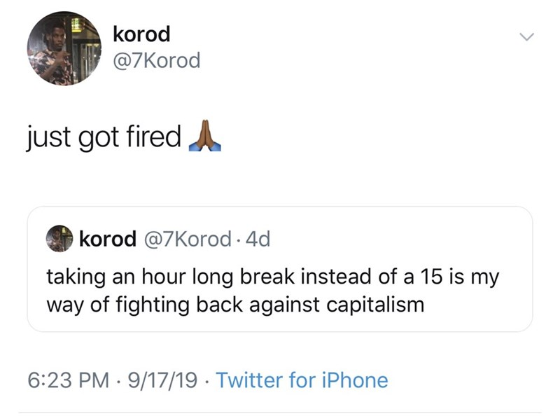Text - korod @7Korod just got fired korod @7Korod. 4d taking an hour long break instead of a 15 is my way of fighting back against capitalism 6:23 PM 9/17/19 Twitter for iPhone