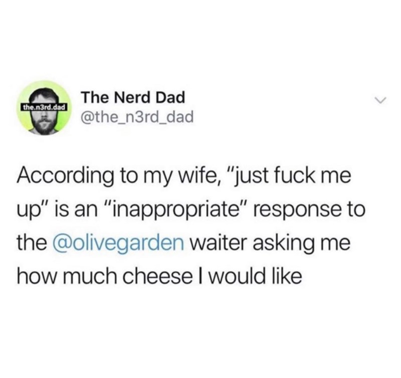 """Text - The Nerd Dad the.n3rd.dad @the_n3rd_dad According to my wife, """"just fuck me up"""" is an """"inappropriate"""" response to the @olivegarden waiter asking me how much cheese I would like"""