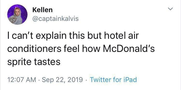 Text - Kellen @captainkalvis I can't explain this but hotel air conditioners feel how McDonald's sprite tastes 12:07 AM Sep 22, 2019 Twitter for iPad