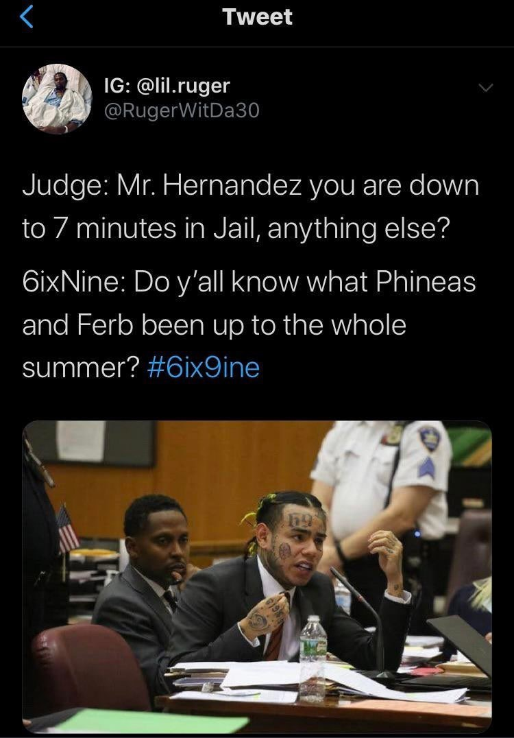 Text - Tweet IG: @lil.ruger @RugerWitDa30 Judge: Mr. Hernandez you are down to 7 minutes in Jail, anything else? 6ixNine: Do y'all know what Phineas and Ferb been up to the whole summer? #6ix9ine