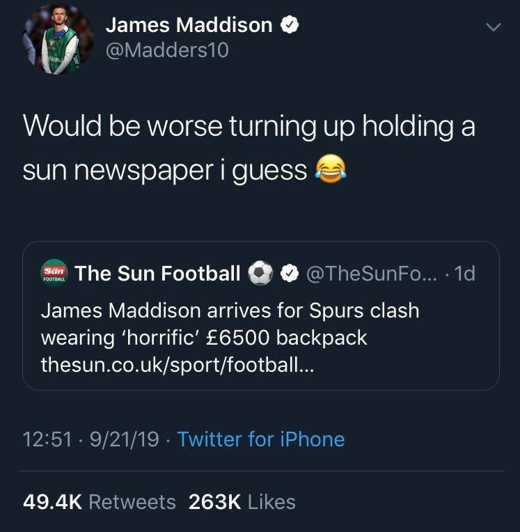 Text - James Maddison @Madders10 Would be worse turning up holding a sun newspaper i guess The Sun Football @TheSunFo... 1d FOOTBALL James Maddison arrives for Spurs clash wearing 'horrific' £6500 backpack thesun.co.uk/sport/football.. 12:51 9/21/19. Twitter for iPhone 49.4K Retweets 263K Likes