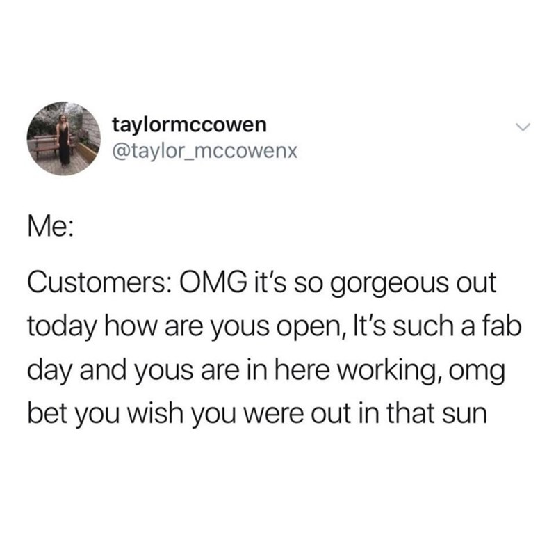 Text - taylormccowen @taylor_mccowenx Me: Customers: OMG it's so gorgeous out today how are yous open, It's such a fab day and yous are in here working, omg bet you wish you were out in that sun