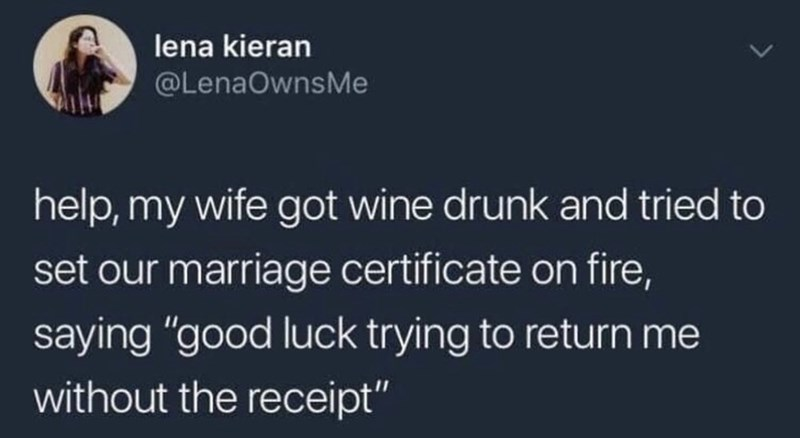 """Text - lena kieran @LenaOwnsMe help, my wife got wine drunk and tried to set our marriage certificate on fire, saying """"good luck trying to return me without the receipt"""""""
