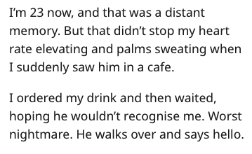 Text - I'm 23 now, and that was a distant memory. But that didn't stop my heart rate elevating and palms sweating when I suddenly saw him in a cafe. I ordered my drink and then waited, hoping he wouldn't recognise me. Worst nightmare. He walks over and says hello.