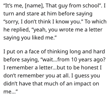 """Text - """"It's me, [name], That guy from school"""". I turn and stare at him before saying """"sorry, I don't think I know you."""" To which he replied, """"yeah, you wrote me a letter saying you liked me."""" I put on a face of thinking long and hard before saying, """"wait...from 10 years ago? I remember a letter...but to be honest I don't remember you at all. I guess you didn't have that much of an impact on me..."""""""