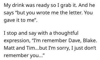 """Text - My drink was ready so I grab it. And he says """"but you wrote me the letter. You gave it to me"""" I stop and say with a thoughtful expression, """"I'm remember Dave, Blake Matt and Tim...but I'm sorry, I just don't remember you.."""""""