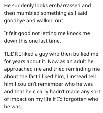 Text - He suddenly looks embarrassed and then mumbled something as I said goodbye and walked out It felt good not letting me knock me down this one last time TL;DRI liked a guy who then bullied me for years about it. Now as an adult he approached me and tried reminding me about the fact I liked him, I instead tell him I couldn't remember who he was and that he clearly hadn't made any sort of impact on my life if I'd forgotten who he was.