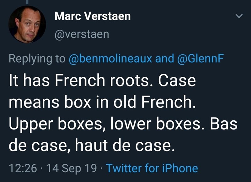 Text - Marc Verstaen @verstaen Replying to @benmolineaux and @GlennF It has French roots. Case means box in old French. Upper boxes, lower boxes. Bas de case, haut de case. 12:26 14 Sep 19 Twitter for iPhone