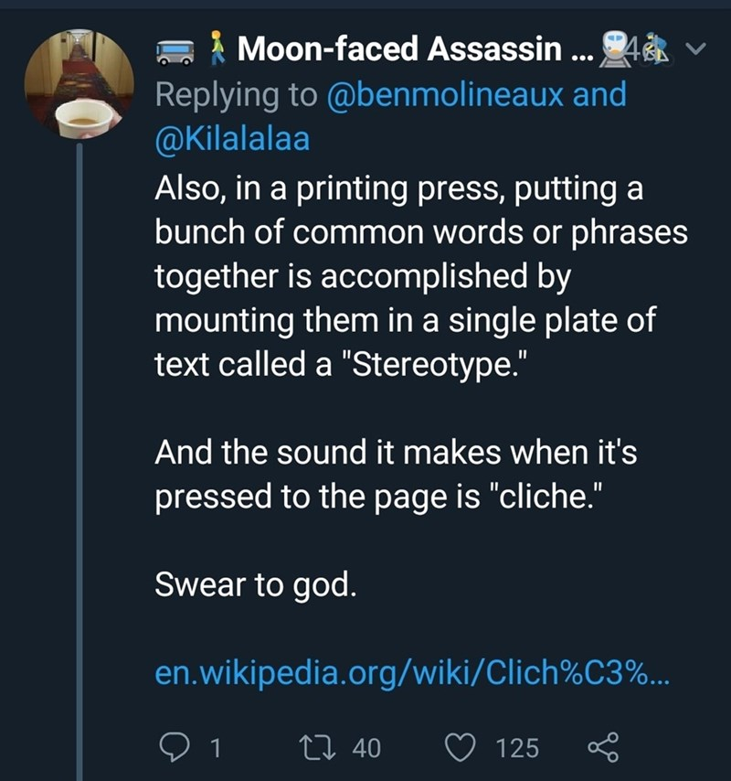 "Text - Moon-faced Assassin... Replying to @benmolineaux and @Kilalalaa Also, in a printing press, putting a bunch of common words or phrases together is accomplished by mounting them in a single plate of text called a ""Stereotype."" 4R And the sound it makes when it's pressed to the page is ""cliche."" Swear to god. en.wikipedia.org/wiki/Clich%C3%.. L 40 1 125"