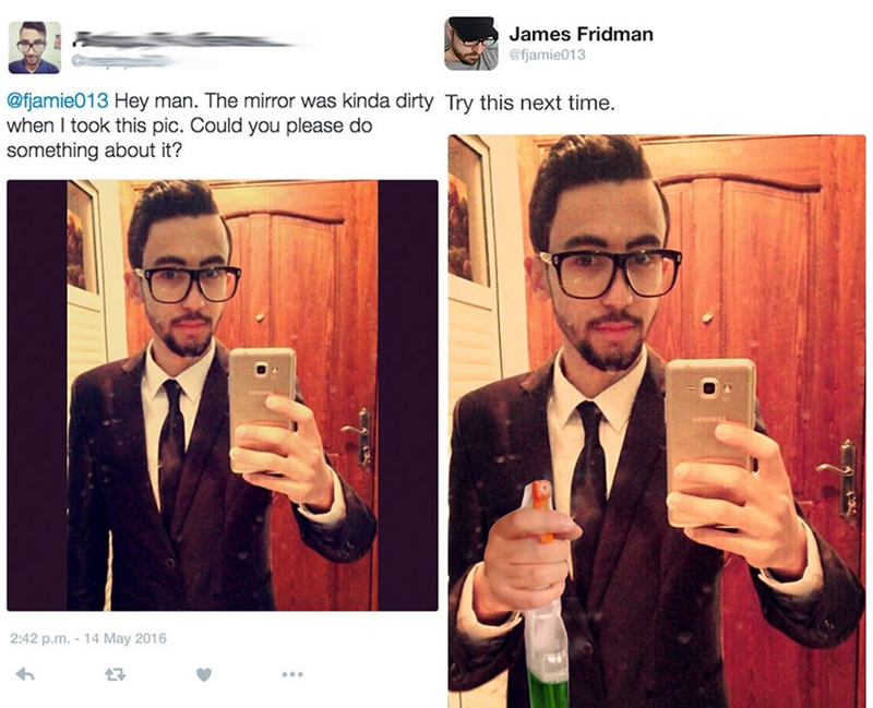 Selfie - James Fridman @fjamie013 @fjamie013 Hey man. The mirror was kinda dirty Try this next time. when I took this pic. Could you please do something about it? 2:42 p.m. -14 May 2016 7