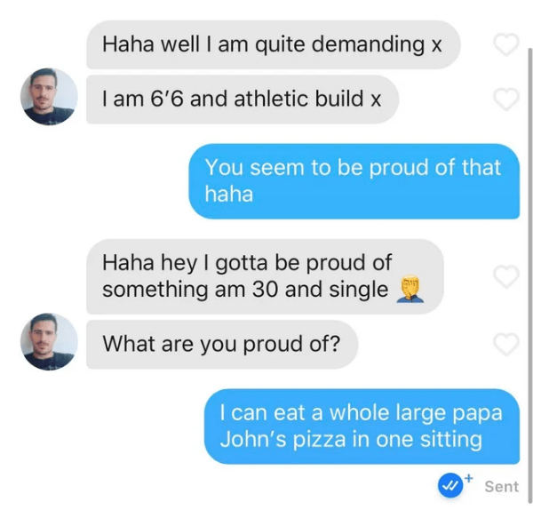 Text - Haha well I am quite demanding x I am 6'6 and athletic build x You seem to be proud of that haha Haha hey I gotta be proud of something am 30 and single What are you proud of? I can eat a whole large papa John's pizza in one sitting Sent