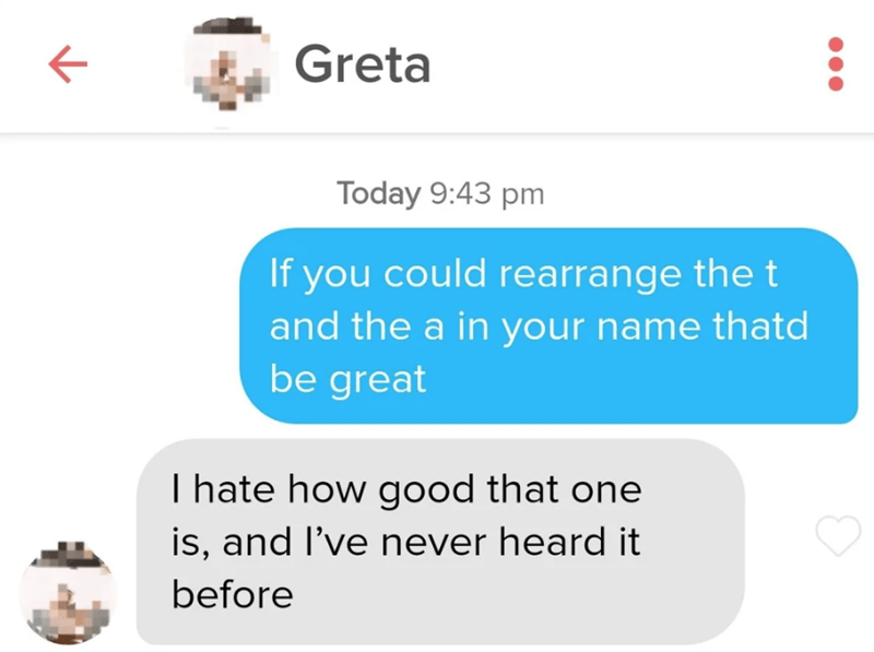 Text - Greta Today 9:43 pm If you could rearrange the t and the a in your name thatd be great I hate how good that one is, and I've never heard it before