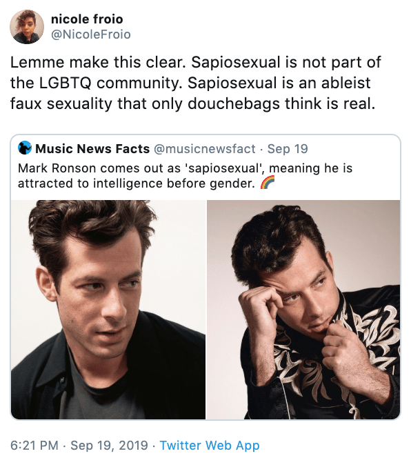Hair - nicole froio @NicoleFroio Lemme make this clear. Sapiosexual is not part of the LGBTQ community. Sapiosexual is an ableist faux sexuality that only douchebags think is real. Music News Facts @musicnewsfact Sep 19 Mark Ronson comes out as 'sapiosexual', meaning he is attracted to intelligence before gender.