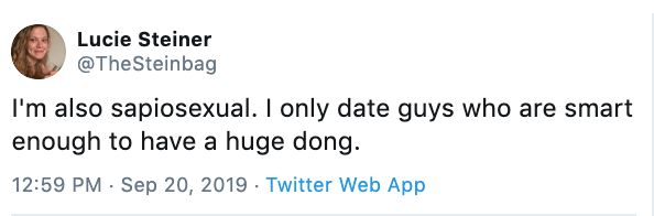 Text - Lucie Steiner @TheSteinbag I'm also sapiosexual. I only date guys who are smart enough to have a huge dong. 12:59 PM Sep 20, 2019 Twitter Web App