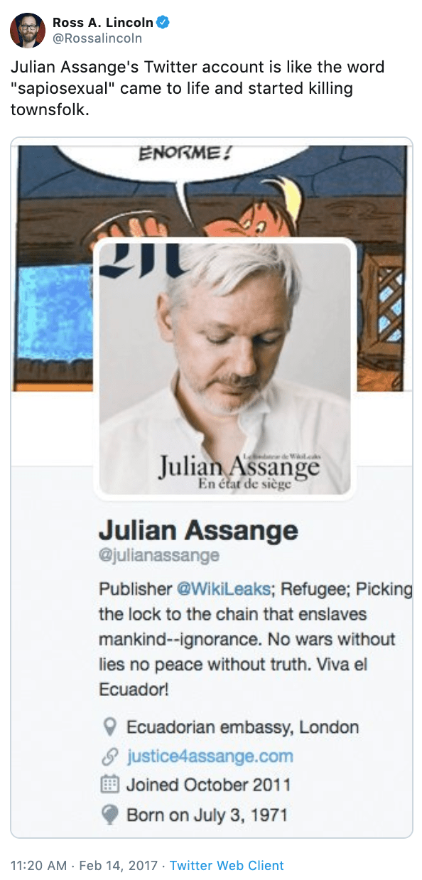 "Text - Ross A. Lincoln @Rossalincoln Julian Assange's Twitter account is like the word ""sapiosexual"" came to life and started killing townsfolk ENORME! en eWscds Julian Assange En état de siège Julian Assange @julianassange Publisher @WikiLeaks; Refugee; Picking the lock to the chain that enslaves mankind--ignorance. No wars without lies no peace without truth. Viva el Ecuador! Ecuadorian embassy, London justice4assange.com Joined October 2011 Born on July 3, 1971 11:20 AM Feb 14, 2017 Twitter W"