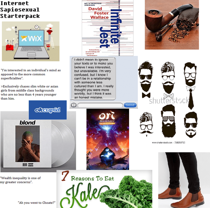 """Advertising - Internet wA rowoRD AE EGERS Sapiosexual Starterpack David Foster Wallace KWIX I didn't mean to ignore your toxts or to mako you believe I was interested, but unavailable. I'm very confused. but I know I can't be in a relationship with someone less cultured than I am. I really thought you were more worldly, but I think it was an honest mistake """"I'm interested in an individual's mind as apposed to the more common superficialites Exclusively chases slim white or asian girls from middl"""