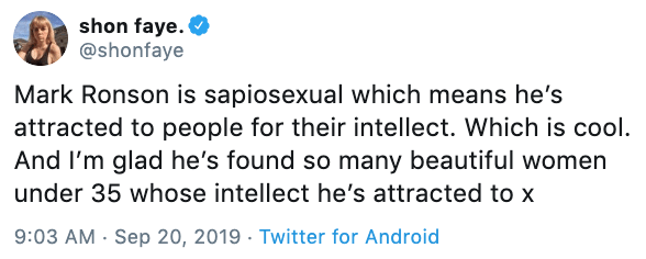 Text - shon faye. @shonfaye Mark Ronson is sapiosexual which means he's attracted to people for their intellect. Which is cool. And I'm glad he's found so many beautiful women under 35 whose intellect he's attracted to x 9:03 AM Sep 20, 2019 Twitter for Android