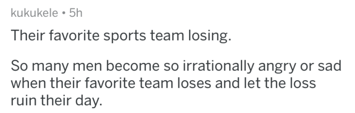 Text - kukukele 5h Their favorite sports team losing. So many men become so irrationally angry or sad when their favorite team loses and let the loss ruin their day.