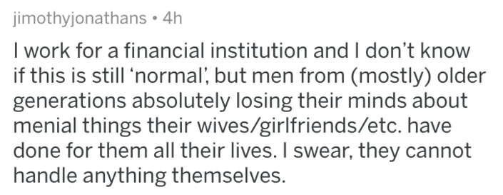 Text - jimothyjonathans 4h I work for a financial institution and I don't know if this is still 'normal, but men from (mostly) older generations absolutely losing their minds about menial things their wives/girlfriends/etc. have done for them all their lives. I swear, they cannot handle anything themselves.
