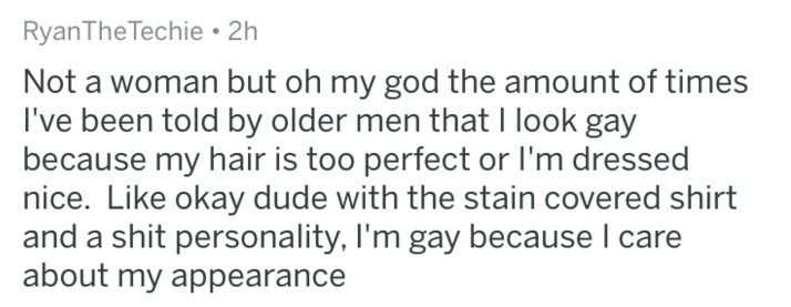 Text - RyanThe Techie 2h Not a woman but oh my god the amount of times I've been told by older men that l look gay because my hair is too perfect or I'm dressed nice. Like okay dude with the stain covered shirt and a shit personality, I'm gay because I care about my appearance