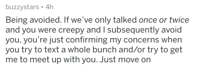 Text - buzzystars 4h Being avoided. If we've only talked once or twice and you were creepy and I subsequently avoid you, you're just confirming my concerns when you try to text a whole bunch and/or try to get me to meet up with you. Just move on