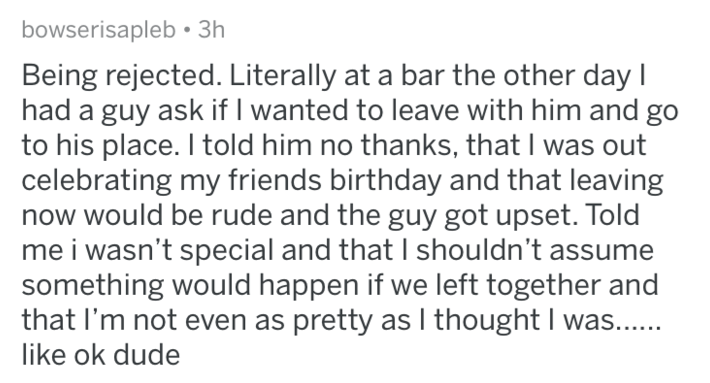 Text - bowserisapleb 3h Being rejected. Literally at a bar the other day I had a guy ask if I wanted to leave with him and go to his place. I told him no thanks, that I was out celebrating my friends birthday and that leaving now would be rude and the guy got upset. Told me i wasn't special and that I shouldn't assume something would happen if we left together and that I'm not even as pretty as I thought I was... like ok dude