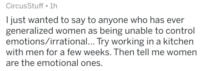 Text - Circus Stuff 1h I just wanted to say to anyone who has generalized women as being unable to control emotions/irrational... Try working in a kitchen with men for a few weeks. Then tell me women are the emotional ones.