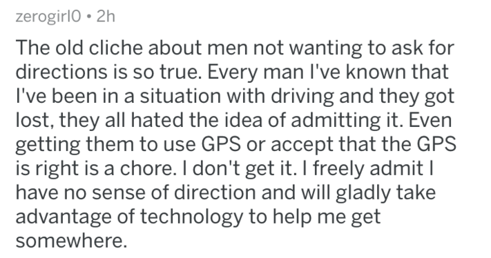 Text - zerogirl0 2h The old cliche about men not wanting to ask for directions is so true. Every man I've known that I've been in a situation with driving and they got lost, they all hated the idea of admitting it. Even getting them to use GPS or accept that the GPS is right is a chore. I don't get it. I freely admit I have no sense of direction and will gladly take advantage of technology to help me get somewhere.
