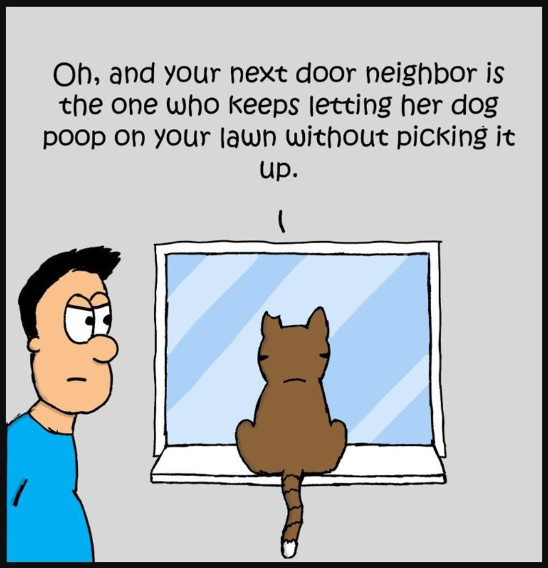 Cartoon - Oh, and your next door neighbor is the one who keeps letting her dog poop on your lawn without picking it up. (