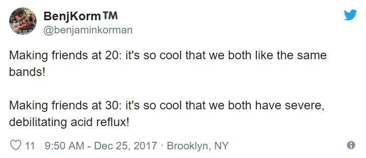 Text - BenjKorm TM @benjaminkorman Making friends at 20: it's so cool that we both like the same bands! Making friends at 30: it's so cool that we both have severe, debilitating acid reflux! 11 9:50 AM Dec 25, 2017 Brooklyn, NY