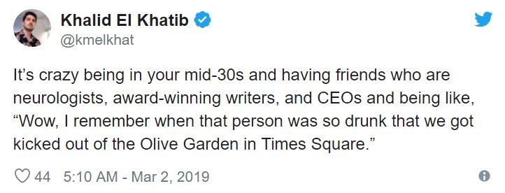 """Text - Khalid El Khatib @kmelkhat It's crazy being in your mid-30s and having friends who are neurologists, award-winning writers, and CEOS and being like, """"Wow, I remember when that person was so drunk that we got kicked out of the Olive Garden in Times Square."""" 44 5:10 AM - Mar 2, 2019"""