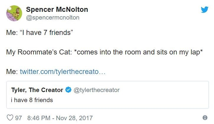 """Text - Spencer McNolton @spencermcnolton Me: """"I have 7 friends"""" My Roommate's Cat: *comes into the room and sits on my lap* Me: twitter.com/tylerthecreato... Tyler, The Creator @tylerthecreator i have 8 friends 97 8:46 PM - Nov 28, 2017"""
