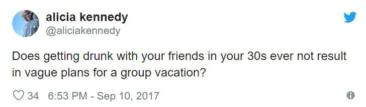 Text - alicia kennedy @aliciakennedy Does getting drunk with your friends in your 30s ever not result in vague plans for a group vacation? 34 6:53 PM - Sep 10, 2017