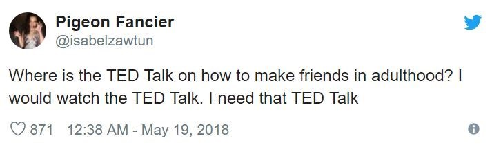 Text - Pigeon Fancier @isabelzawtun Where is the TED Talk on how to make friends in adulthood? I would watch the TED Talk. I need that TED Talk 871 12:38 AM - May 19, 2018