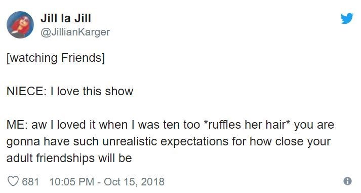 Text - Jill la Jill @JillianKarger [watching Friends] NIECE: I love this show ME: aw I loved it when I was ten too *ruffles her hair* you are gonna have such unrealistic expectations for how close your adult friendships will be 681 10:05 PM Oct 15, 2018