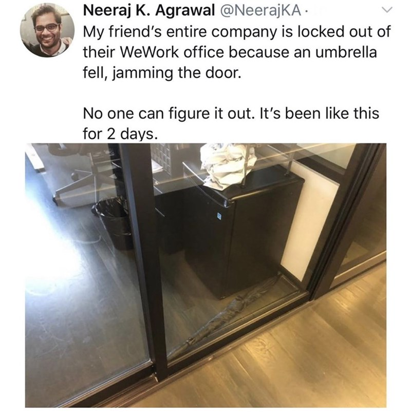 Door - Neeraj K. Agrawal @NeerajKA My friend's entire company is locked out of their WeWork office because an umbrella fell, jamming the door. No one can figure it out. It's been like this for 2 days