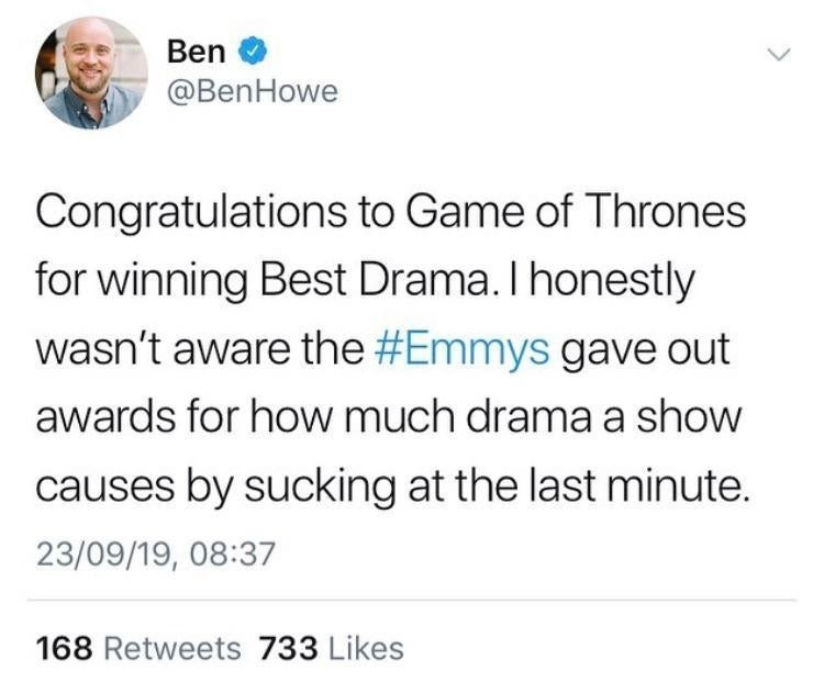 Text - Ben @BenHowe Congratulations to Game of Thrones for winning Best Drama. I honestly wasn't aware the #Emmys gave out awards for how much drama a show causes by sucking at the last minute. 23/09/19, 08:37 168 Retweets 733 Likes