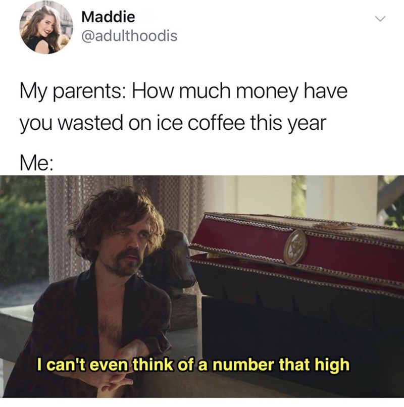 Adaptation - Maddie @adulthoodis My parents: How much money have you wasted on ice coffee this year Me: I can't even think of a number that high
