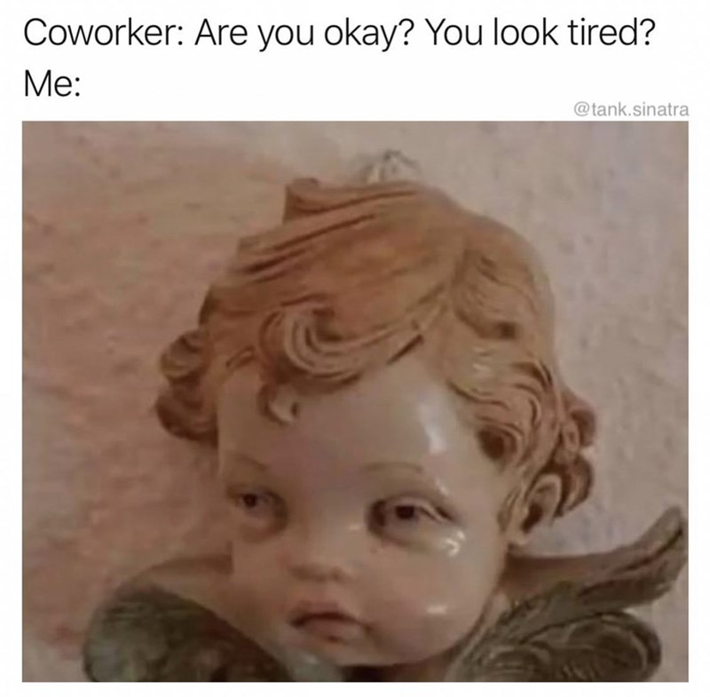 Face - Coworker: Are you okay? You look tired? Mе: @tank.sinatra