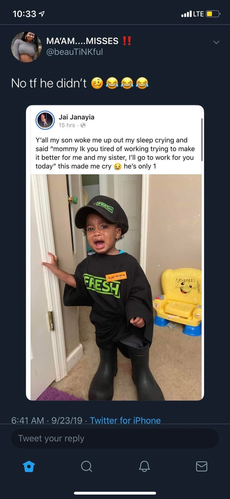 """Costume - l LTE 10:33 MA'AM....MISSES !! @beauTiNKful No tf he didn't Jai Janayia 15 hrs Y'all my son woke me up out my sleep crying and said """"mommy lk you tired of working trying to make it better for me and my sister, I'll go to work for you today"""" this made me cry he's only 1 LFRESH FRESH MOBzAI yden wrighi Twitter for iPhone 6:41 AM 9/23/19 Tweet your reply"""